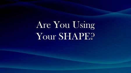Are You Using Your SHAPE?. John 13:2-5 (NIV) The evening meal was in progress, and the devil had already prompted Judas, the son of Simon Iscariot, to.