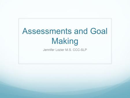Assessments and Goal Making Jennifer Lozier M.S. CCC-SLP.