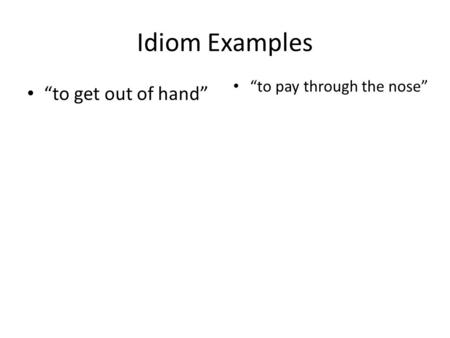 "Idiom Examples ""to get out of hand"" ""to pay through the nose"""