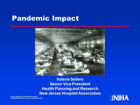 Source: New Jersey Hospital Association Copyright 2000, New Jersey Hospital Association Pandemic Impact Valerie Sellers Senior Vice President Health Planning.