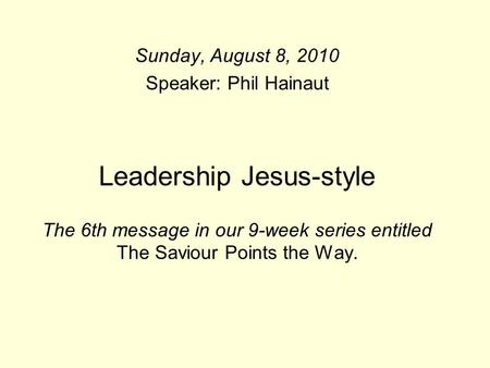 Leadership Jesus-style The 6th message in our 9-week series entitled The Saviour Points the Way. Sunday, August 8, 2010 Speaker: Phil Hainaut.