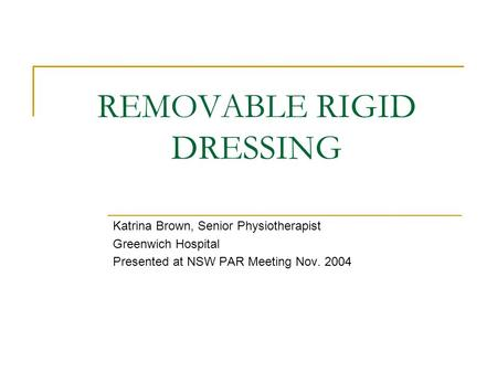REMOVABLE RIGID DRESSING Katrina Brown, Senior Physiotherapist Greenwich Hospital Presented at NSW PAR Meeting Nov. 2004.