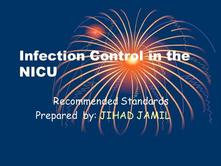 Infection Control in the NICU Recommended Standards Prepared by: JIHAD JAMIL.