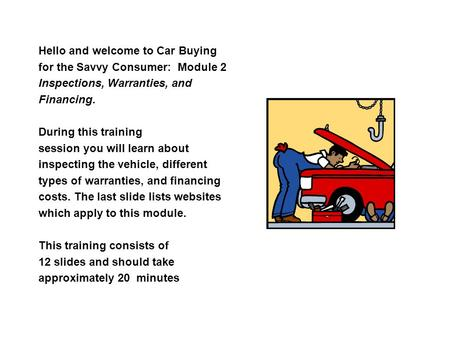 Hello and welcome to Car Buying for the Savvy Consumer: Module 2 Inspections, Warranties, and Financing. During this training session you will learn about.