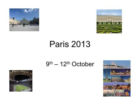 Paris 2013 9 th – 12 th October. Priorities Safety of your son Enjoys the experience of Paris Gets value for money.