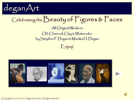 DeganArt Celebrating the Beauty of Figures & Faces All Original Works in Oil, Charcoal, Clay & Watercolor by Stephen P. Degan & Monika H. Degan Enjoy!