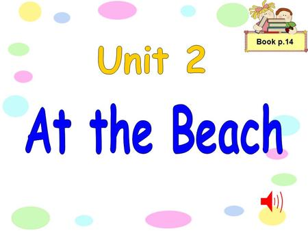 Book p.14 We love to go to the beach And play on the sand by the sea. We love to throw the beach ball And eat yummy sandwiches for the tea. We love to.