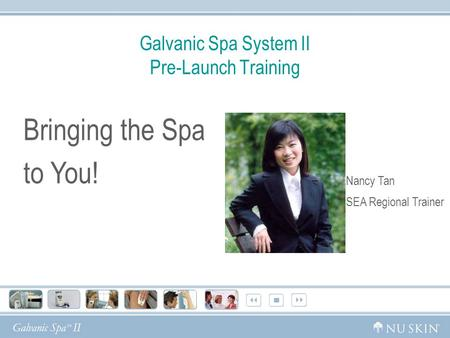 Galvanic Spa System II Pre-Launch Training Bringing the Spa to You! Nancy Tan SEA Regional Trainer.