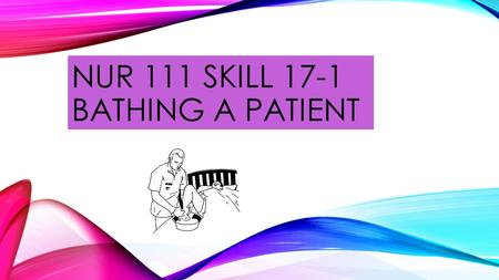 NUR 111 SKILL 17-1 BATHING A PATIENT