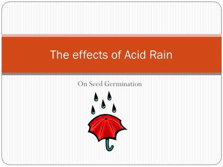 On Seed Germination The effects of Acid Rain. Background Info: Germination (sprouting) is the growth of an embryonic plant that is contained within a.