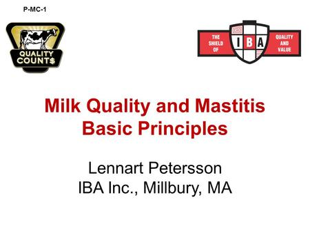 Milk Quality and Mastitis Basic Principles Lennart Petersson IBA Inc., Millbury, MA P-MC-1.