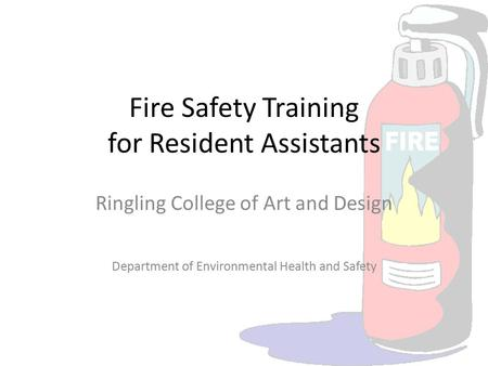 Fire Safety Training for Resident Assistants Ringling College of Art and Design Department of Environmental Health and Safety.