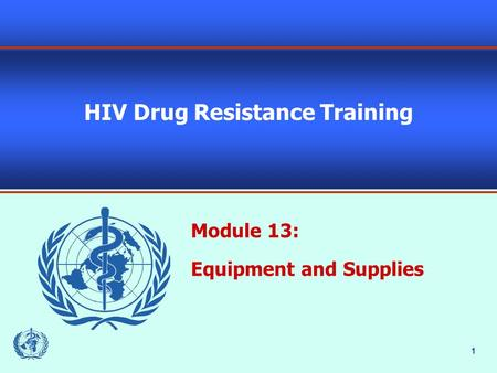 1 HIV Drug Resistance Training Module 13: Equipment and Supplies.