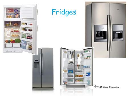 Fridges © PDST Home Economics. Standard  Has a separate ice box which usually has star rating of  or   Has a variety of moulded shelves.