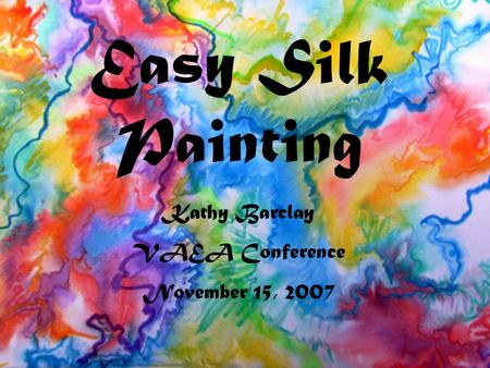 Easy Silk Painting Kathy Barclay VAEA Conference November 15, 2007.