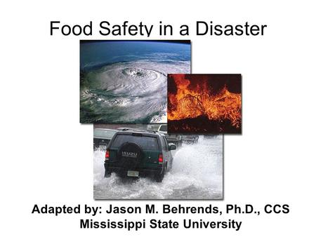 Food Safety in a Disaster Adapted by: Jason M. Behrends, Ph.D., CCS Mississippi State University.