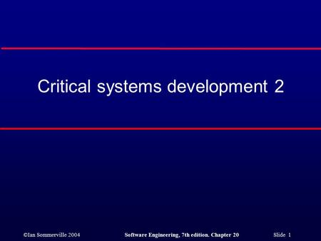 ©Ian Sommerville 2004Software Engineering, 7th edition. Chapter 20 Slide 1 Critical systems development 2.