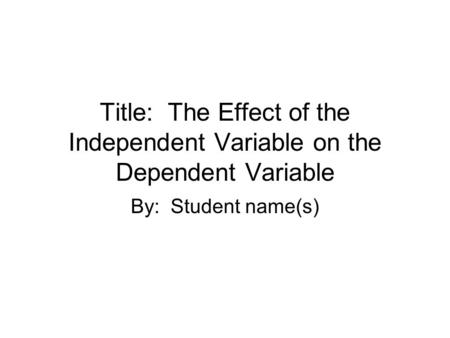 Title: The Effect of the Independent Variable on the Dependent Variable By: Student name(s)