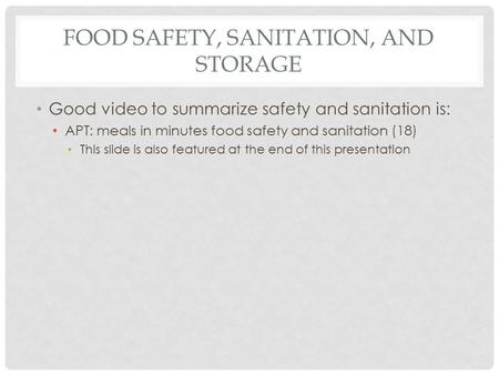 FOOD SAFETY, SANITATION, AND STORAGE Good video to summarize safety and sanitation is: APT: meals in minutes food safety and sanitation (18) This slide.