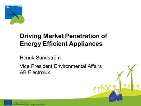 Driving Market Penetration of Energy Efficient Appliances Henrik Sundström Vice President Environmental Affairs AB Electrolux.