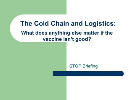 The Cold Chain and Logistics: STOP Briefing What does anything else matter if the vaccine isn't good?
