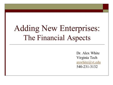 Adding New Enterprises: The Financial Aspects Dr. Alex White Virginia Tech 540-231-3132.