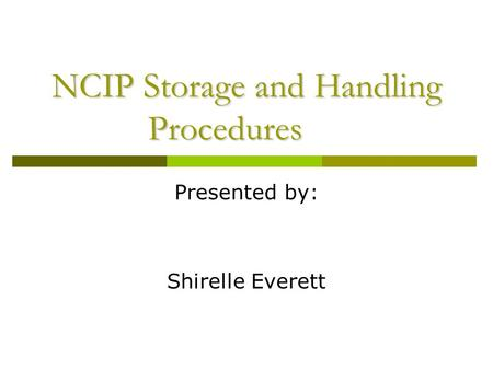NCIP Storage and Handling Procedures Presented by: Shirelle Everett.