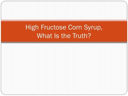 High Fructose Corn Syrup, What Is the Truth?. Overview What is high fructose corn syrup (HFCS)? Why do food manufacturers use it? Which food products.