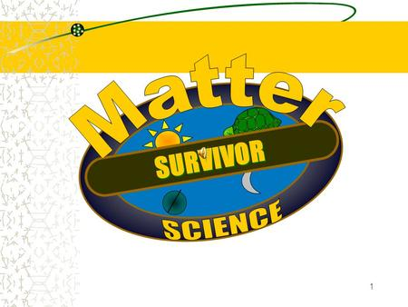 1 SURVIVOR 2 Describe that matter is neither created nor destroyed even though it may undergo change.