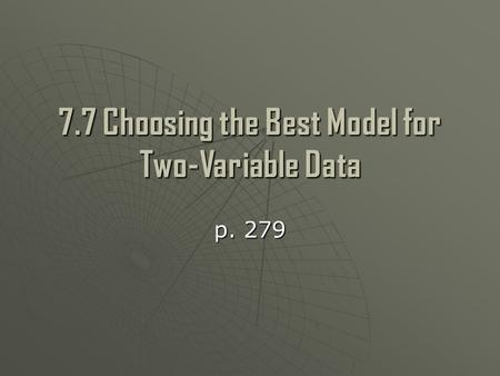 7.7 Choosing the Best Model for Two-Variable Data p. 279.