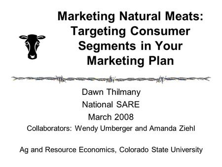 Marketing Natural Meats: Targeting Consumer Segments in Your Marketing Plan Dawn Thilmany National SARE March 2008 Collaborators: Wendy Umberger and Amanda.