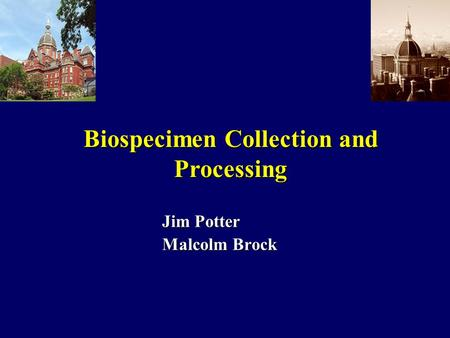 Jim Potter Malcolm Brock Biospecimen Collection and Processing.