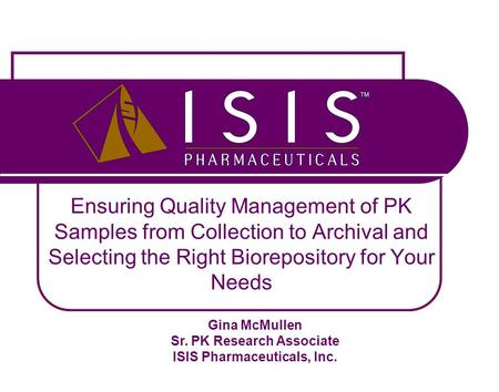 Ensuring Quality Management of PK Samples from Collection to Archival and Selecting the Right Biorepository for Your Needs Gina McMullen Sr. PK Research.