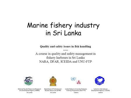 Marine fishery industry in Sri Lanka Quality and safety issues in fish handling ----- A course in quality and safety management in fishery harbours in.
