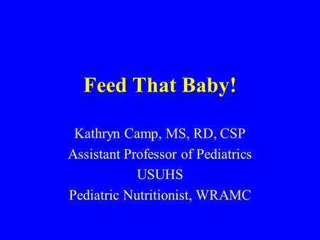Feed That Baby! Kathryn Camp, MS, RD, CSP Assistant Professor of Pediatrics USUHS Pediatric Nutritionist, WRAMC.