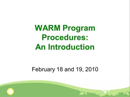 WARM Program Procedures: An Introduction February 18 and 19, 2010.