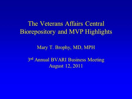 The Veterans Affairs Central Biorepository and MVP Highlights Mary T. Brophy, MD, MPH 3 rd Annual BVARI Business Meeting August 12, 2011.