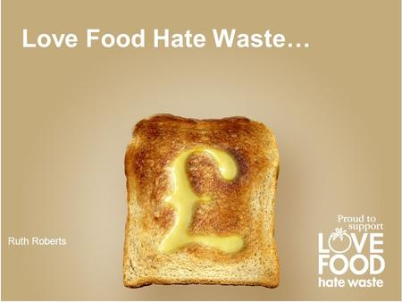 Love Food Hate Waste… Ruth Roberts. WRAP launched Love Food Hate Waste in 2007 to help UK households recognise and tackle the issue of food waste Love.