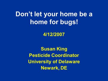 Don't let your home be a home for bugs! 4/12/2007 Susan King Pesticide Coordinator University of Delaware Newark, DE.