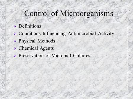 Control of Microorganisms  Definitions  Conditions Influencing Antimicrobial Activity  Physical Methods  Chemical Agents  Preservation of Microbial.