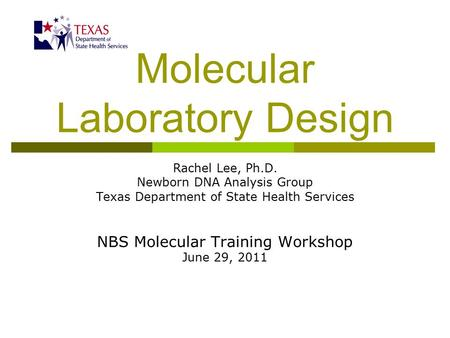 Molecular Laboratory Design Rachel Lee, Ph.D. Newborn DNA Analysis Group Texas Department of State Health Services NBS Molecular Training Workshop June.