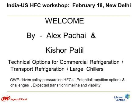 India-US HFC workshop: February 18, New Delhi WELCOME By - Alex Pachai & Kishor Patil Technical Options for Commercial Refrigeration / Transport Refrigeration.