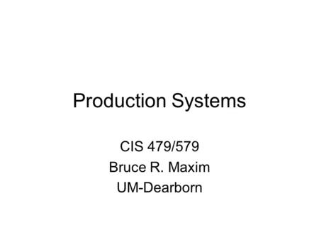 Production Systems CIS 479/579 Bruce R. Maxim UM-Dearborn.