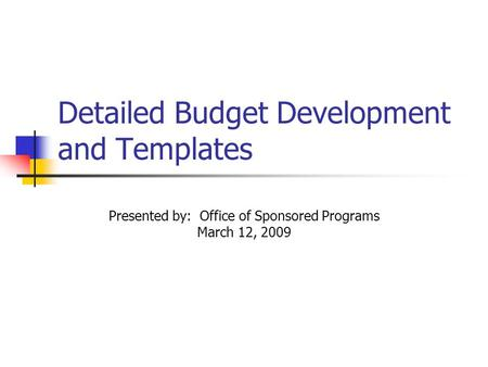 Detailed Budget Development and Templates Presented by: Office of Sponsored Programs March 12, 2009.