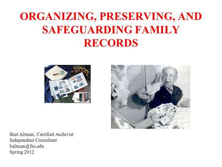 ORGANIZING, PRESERVING, AND SAFEGUARDING FAMILY RECORDS Burt Altman, Certified Archivist Independent Consultant Spring 2012.