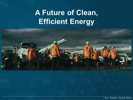 A Future of Clean, Efficient Energy. Why does El Paso Electric offer EE Programs? Who is CLEAResult? Listing of our Energy Efficiency Programs What do.