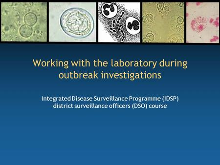 Working with the laboratory during outbreak investigations Integrated Disease Surveillance Programme (IDSP) district surveillance officers (DSO) course.