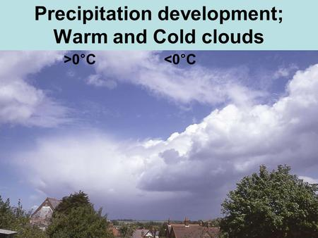 Precipitation development; Warm and Cold clouds >0 ° C