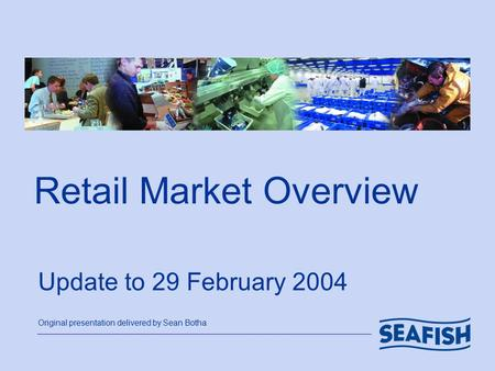 Retail Market Overview Update to 29 February 2004 Original presentation delivered by Sean Botha.