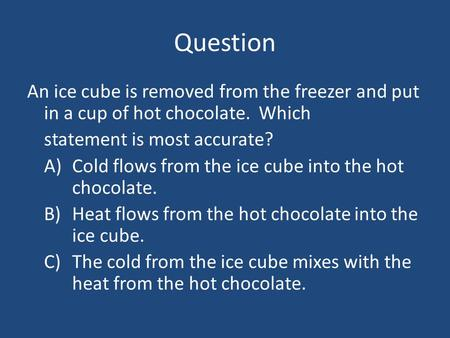 Question An ice cube is removed from the freezer and put in a cup of hot chocolate. Which statement is most accurate? A)	Cold flows from the ice cube.